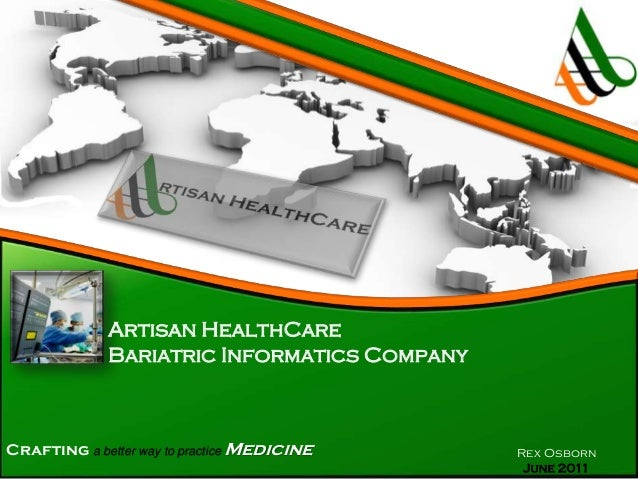 Artisan HealthCare Bariatric Informatics Company  Crafting a better way to practice Medicine  Rex Osborn June 2011