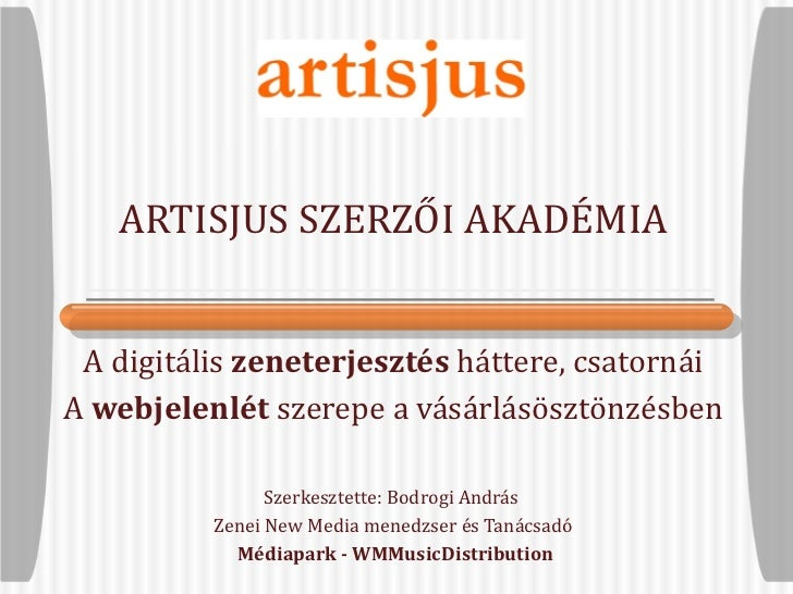 ARTISJUS SZERZŐI AKADÉMIA A digitális  zeneterjesztés  háttere, csatornái A  webjelenlét  szerepe a vásárlásösztönzésben S...