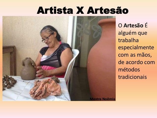 Artista X Artesão O Artesão É alguém que trabalha especialmente com as mãos, de acordo com métodos tradicionais Mestra Noê...