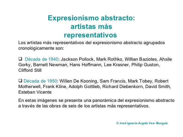 <ul><li>Los artistas más representativos del expresionismo abstracto agrupados cronológicamente son:  </li></ul><ul><li>Dé...