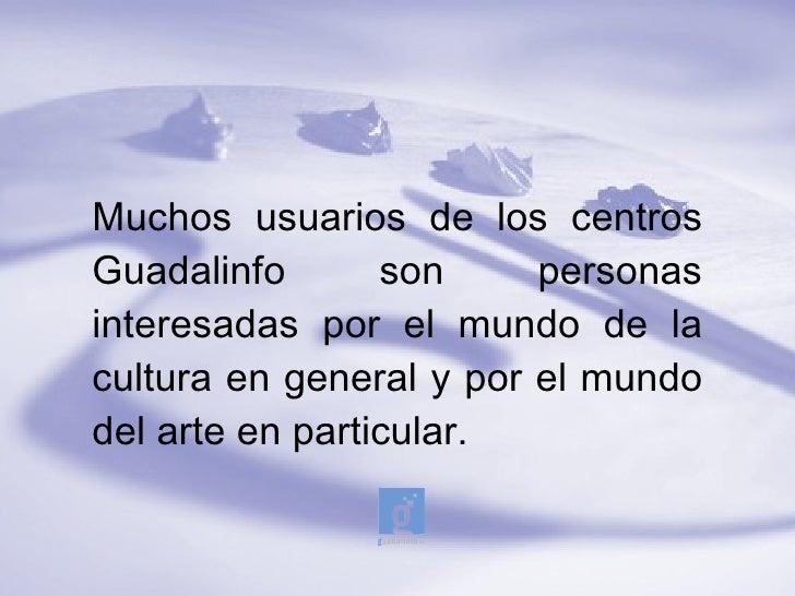 Muchos usuarios de los centrosGuadalinfo       son     personasinteresadas por el mundo de lacultura en general y por el m...