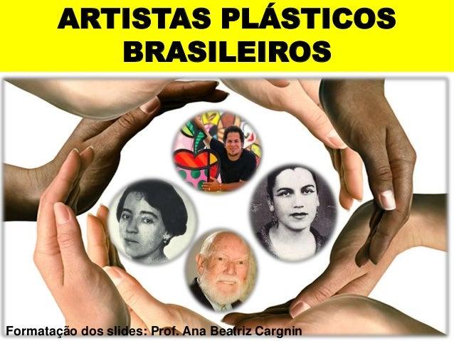 ARTISTAS PLÁSTICOS  BRASILEIROS  Formatação dos slides: Prof. Ana Beatriz Cargnin