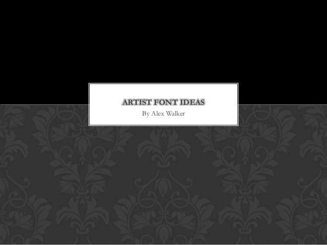 ARTIST FONT IDEAS    By Alex Walker