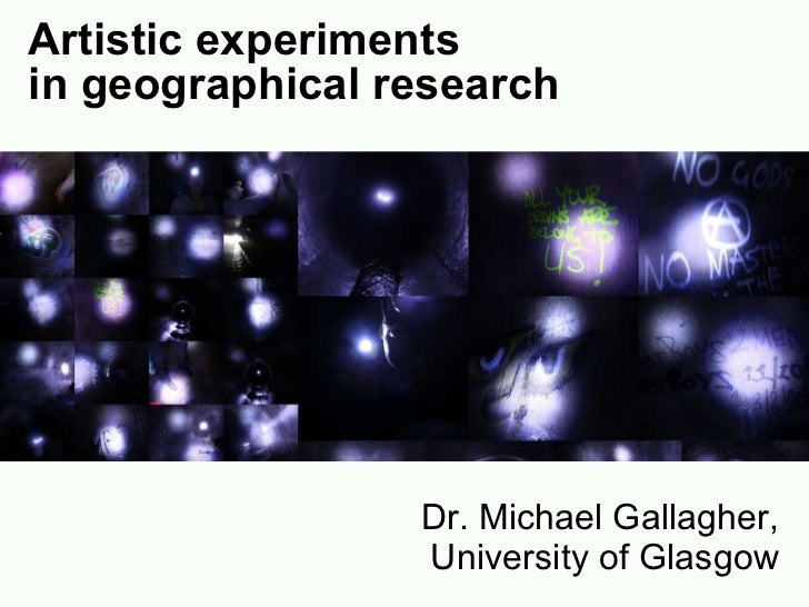Artistic experiments  in geographical research Dr. Michael Gallagher, University of Glasgow