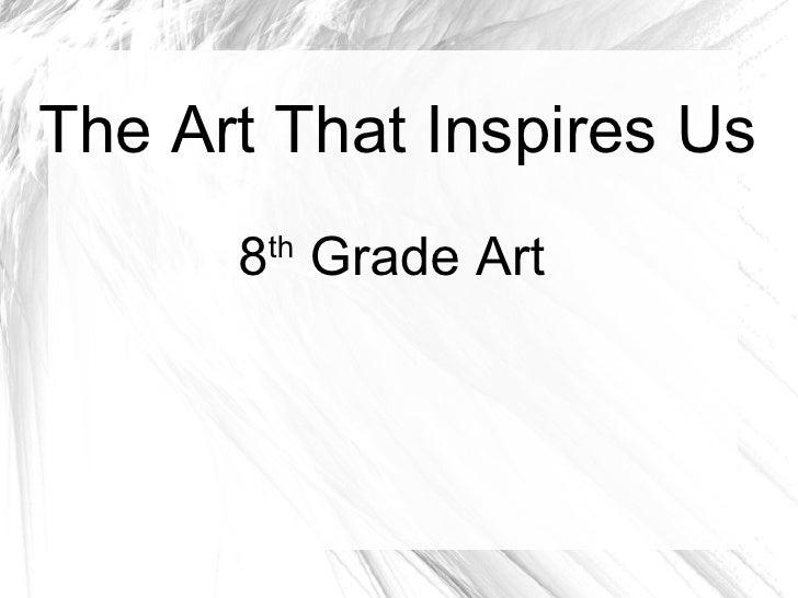 The Art That Inspires Us 8 th  Grade Art