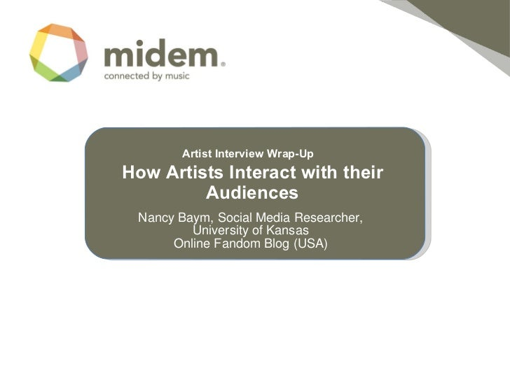 Artist Interview Wrap-Up   How Artists Interact with their   Audiences Nancy Baym, Social Media Researcher, University of...