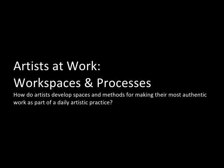 Artists at Work:  Workspaces & Processes How do artists develop spaces and methods for making their most authentic work as...