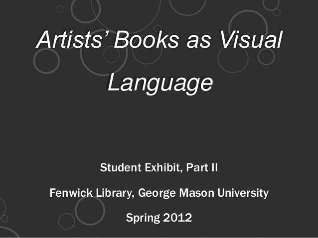Artists' Books as VisualLanguageStudent Exhibit, Part IIFenwick Library, George Mason UniversitySpring 2012