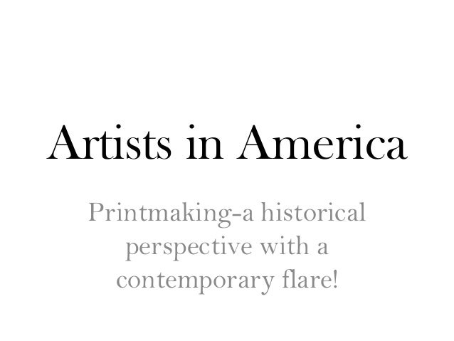 Artists in America  Printmaking-a historical     perspective with a    contemporary flare!