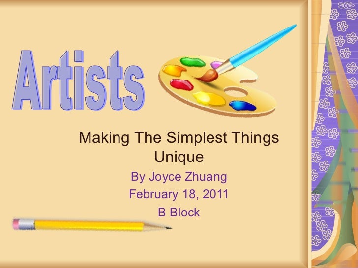 Artists Making The Simplest Things Unique By Joyce Zhuang February 18, 2011 B Block Artists