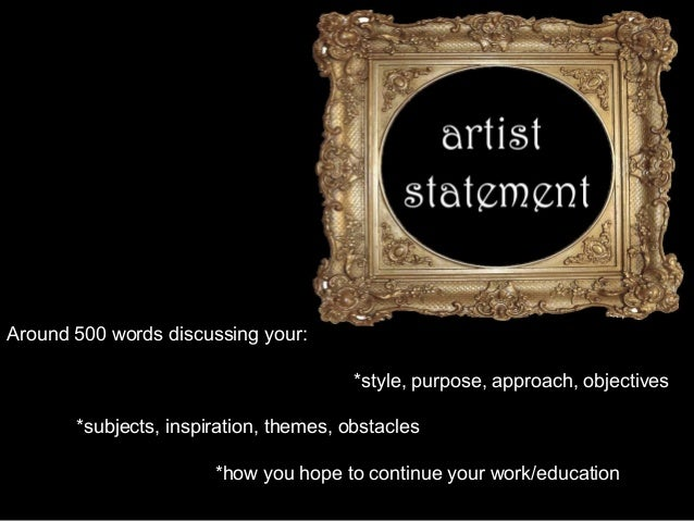 Around 500 words discussing your: *style, purpose, approach, objectives *subjects, inspiration, themes, obstacles *how you...