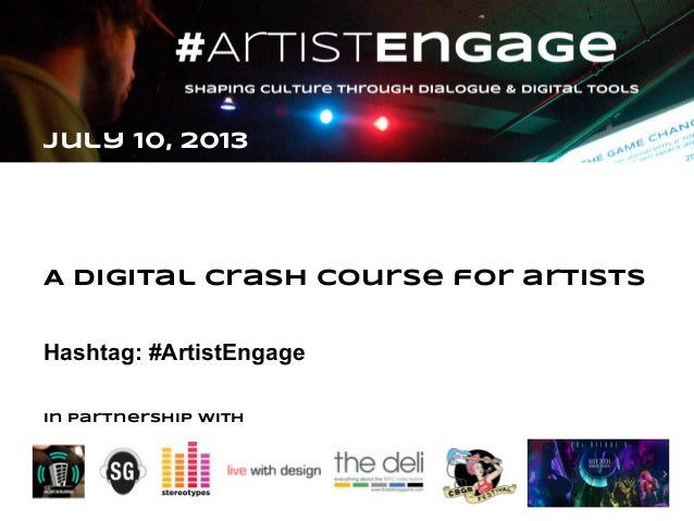 July 10, 2013 A Digital Crash course for artists Hashtag: #ArtistEngage In partnership with
