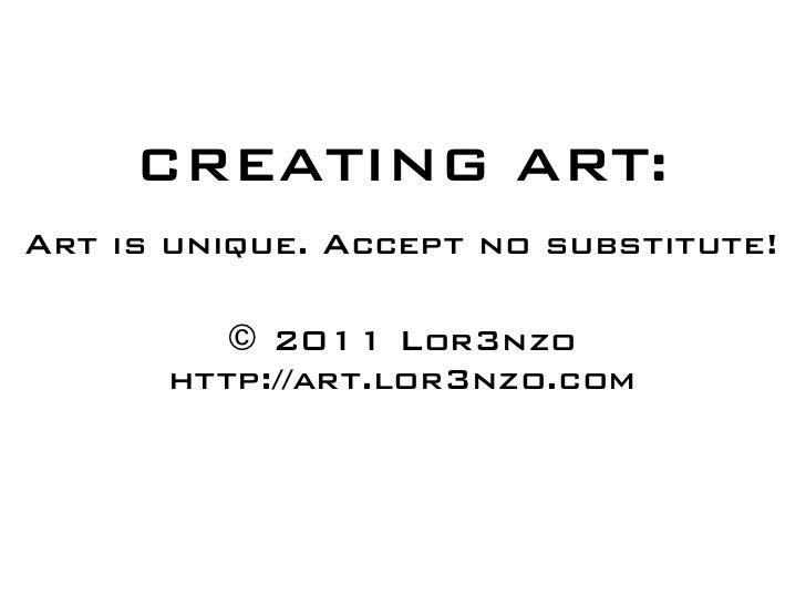 CREATING ART:Art is unique. Accept no substitute!         © 2011 Lor3nzo      http://art.lor3nzo.com