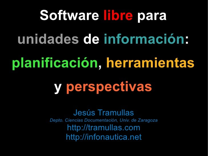Software  libre  para unidades  de  información : planificación ,  herramientas y  perspectivas Jesús Tramullas Depto. Cie...