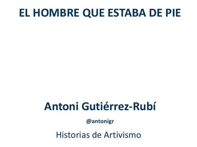 EL HOMBRE QUE ESTABA DE PIE  Antoni Gutiérrez-Rubí  @antonigr  Historias de Artivismo
