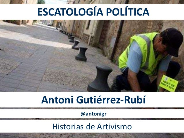 ESCATOLOGÍA POLÍTICA Antoni Gutiérrez-Rubí Historias de Artivismo @antonigr
