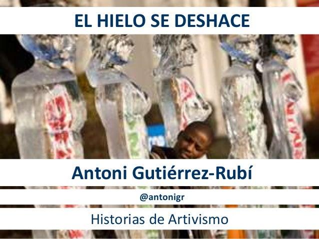 EL HIELO SE DESHACE  Antoni Gutiérrez-Rubí  @antonigr  Historias de Artivismo
