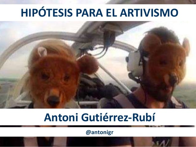 HIPÓTESIS PARA EL ARTIVISMO Antoni Gutiérrez-Rubí @antonigr