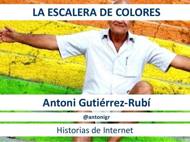 LA ESCALERA DE COLORES  Antoni Gutiérrez-Rubí  @antonigr  Historias de Internet