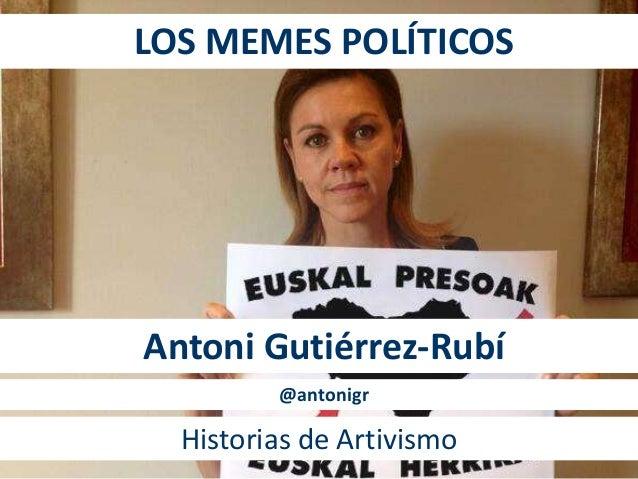 LOS MEMES POLÍTICOS  Antoni Gutiérrez-Rubí  @antonigr  Historias de Artivismo