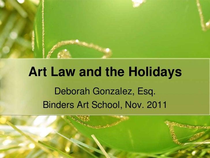 Art Law and the Holidays     Deborah Gonzalez, Esq.  Binders Art School, Nov. 2011