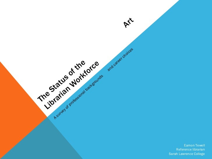 The Status of the  Art Librarian Workforce A survey of professional backgrounds  and career choices Eamon Tewell Reference...