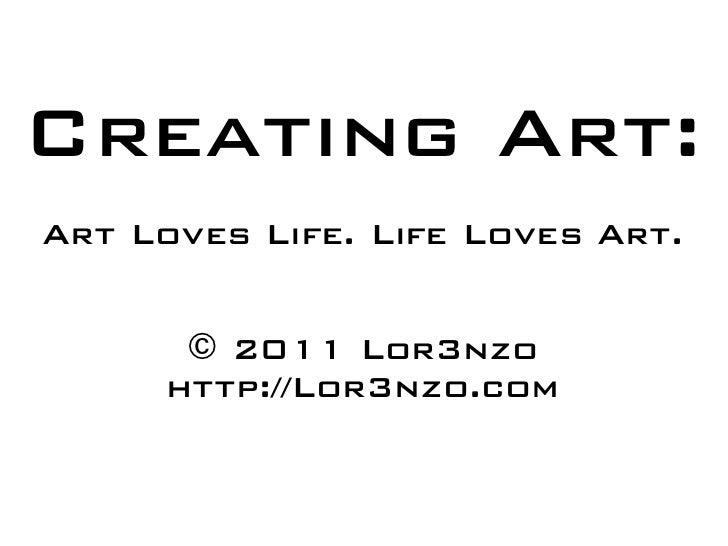 Creating Art:Art Loves Life. Life Loves Art.      © 2011 Lor3nzo     http://Lor3nzo.com