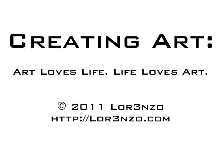 Creating Art: Art Loves Life. Life Loves Art.