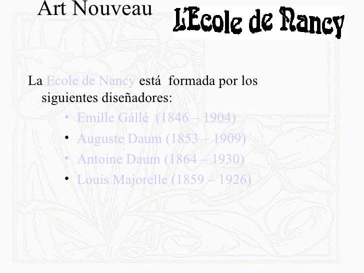 Art Nouveau  <ul><li>La  Ecole de Nancy  está  formada por los siguientes diseñadores: </li></ul><ul><ul><ul><li> Emille G...