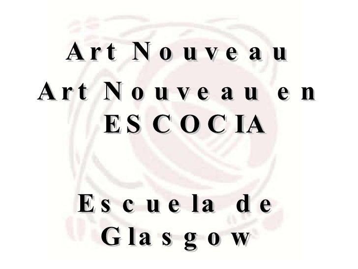 <ul><li>Art Nouveau </li></ul><ul><li>Art Nouveau en ESCOCIA </li></ul><ul><li>Escuela de Glasgow  </li></ul>