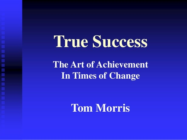 True Success The Art of Achievement In Times of Change Tom Morris