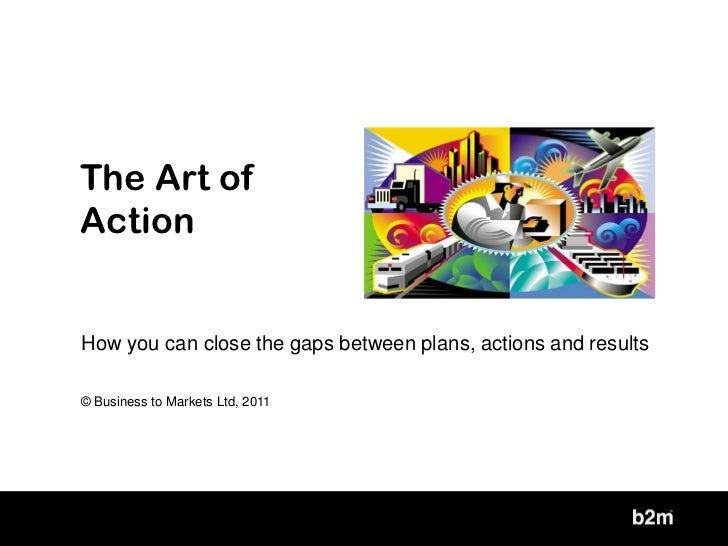 The Art ofActionHow you can close the gaps between plans, actions and results© Business to Markets Ltd, 2011