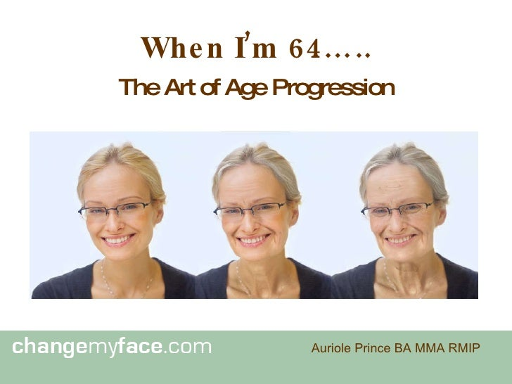 When I'm 64….. <ul><li>The Art of Age Progression </li></ul>Auriole Prince BA MMA RMIP