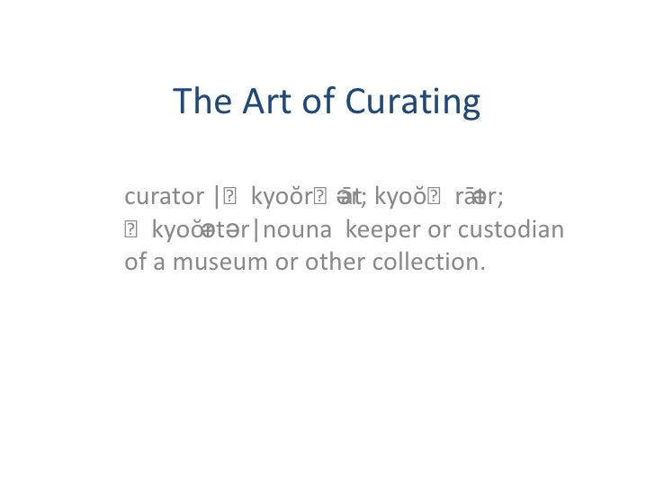 The Art of Curating<br />curator |ˈkyoŏrˌātər; kyoŏˈrātər; ˈkyoŏrətər|nouna  keeper or custodian of a museum or other coll...
