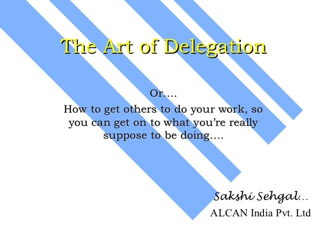 The Art of Delegation                Or….How to get others to do your work, so you can get on to what you're really       ...