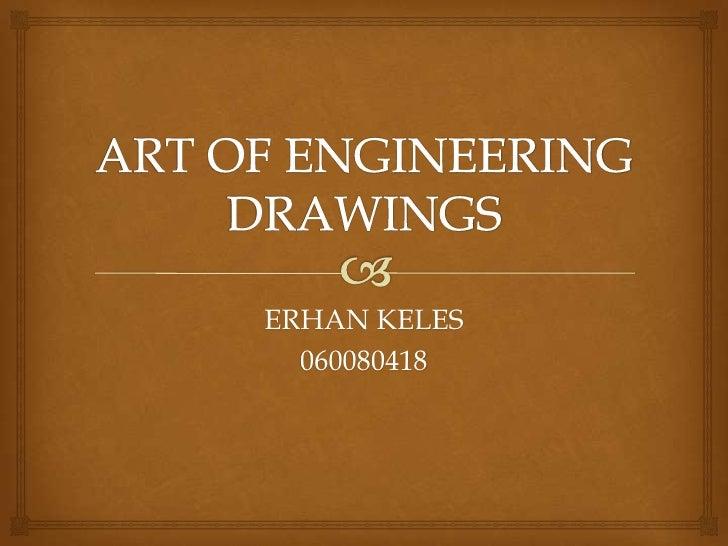 ART OF ENGINEERING DRAWINGS<br />ERHAN KELES<br />060080418<br />