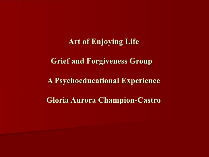 Art of Enjoying Life Grief and Forgiveness Group  A Psychoeducational Experience Gloria Aurora Champion-Castro