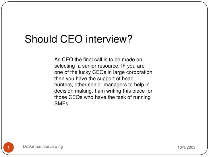 Should CEO interview?<br />As CEO the final call is to be made on selecting  a senior resource. IF you are one of the luck...