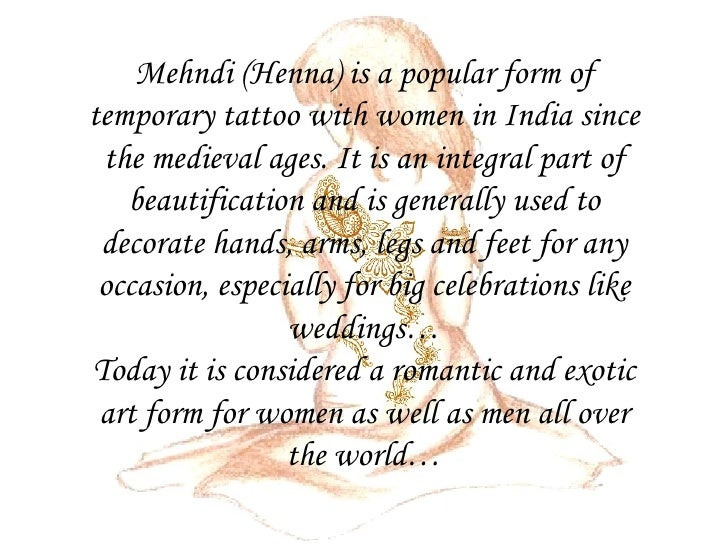 Mehndi (Henna) is a popular form of temporary tattoo with women in India since the medieval ages. It is an integral part o...