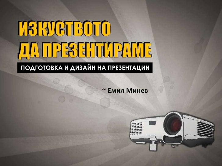ИЗКУСТВОТО ДА ПРЕЗЕНТИРАМЕ ПОДГОТОВКА И ДИЗАЙН НА ПРЕЗЕНТАЦИИ                        ~ Емил Минев