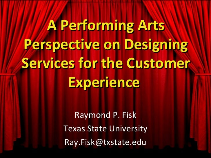 A Performing ArtsPerspective on DesigningServices for the Customer       Experience        Raymond P. Fisk      Texas Stat...