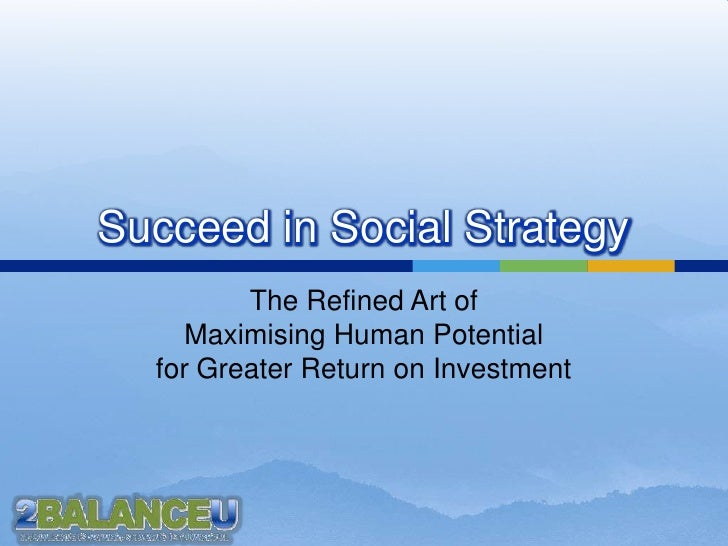 Succeed in Social Strategy<br />The Refined Art of Maximising Human Potential for Greater Return on Investment<br />