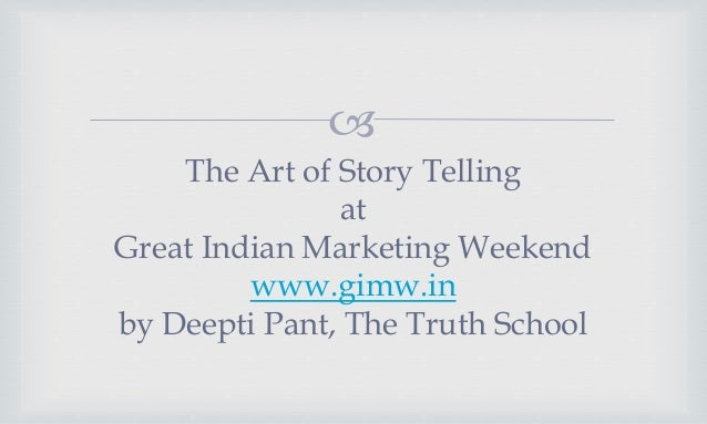  The Art of Story Telling at Great Indian Marketing Weekend www.gimw.in by Deepti Pant, The Truth School