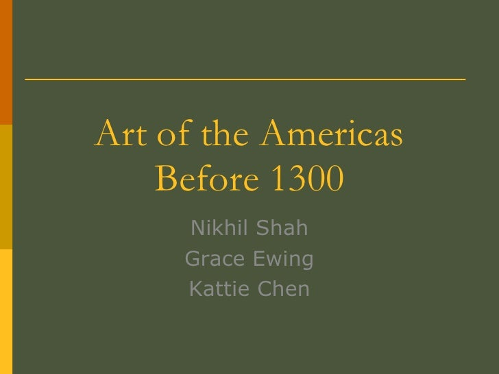 Art of the Americas Before 1300 Nikhil Shah Grace Ewing Kattie Chen