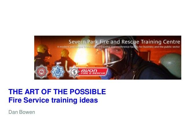 THE ART OF THE POSSIBLE Fire Service training ideas Dan Bowen