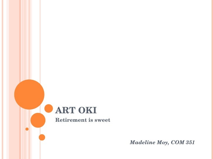 ART OKI Retirement is sweet Madeline Moy, COM 351