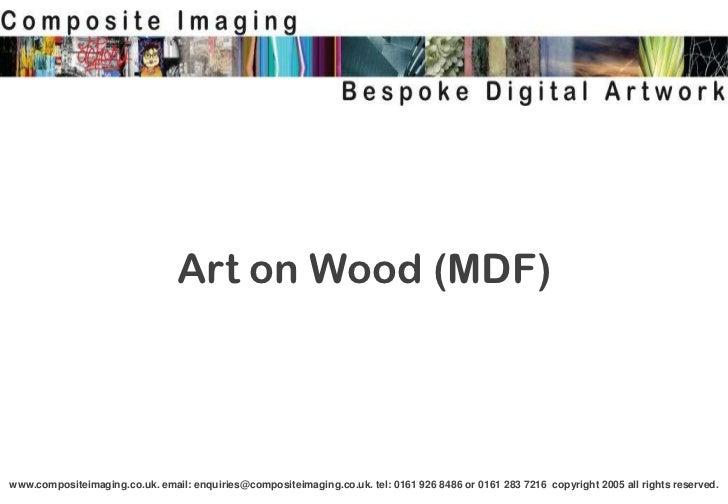 Art on Wood (MDF)www.compositeimaging.co.uk. email: enquiries@compositeimaging.co.uk. tel: 0161 926 8486 or 0161 283 7216 ...