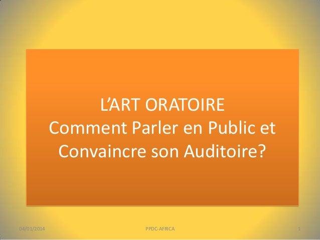 L'ART ORATOIRE Comment Parler en Public et Convaincre son Auditoire?  04/01/2014  PPDC-AFRICA  1