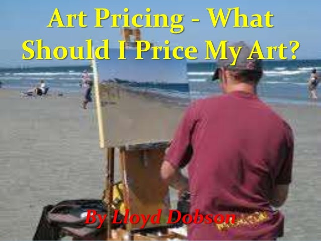 Art Pricing - What Should I Price My Art?  By Lloyd Dobson