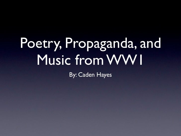 Poetry, Propaganda, and  Music from WW1        By: Caden Hayes